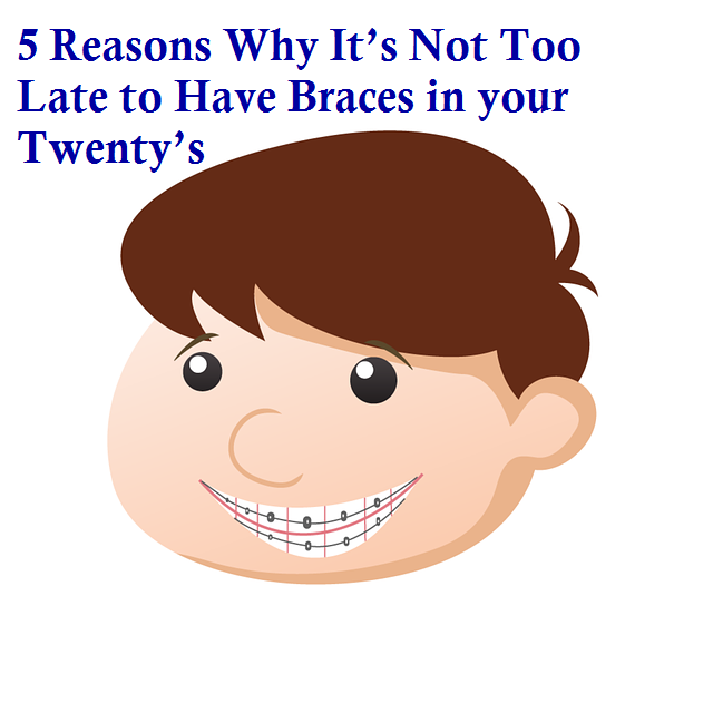 5 Reasons Why It's Not Too Late to Have Braces in your Twenty's